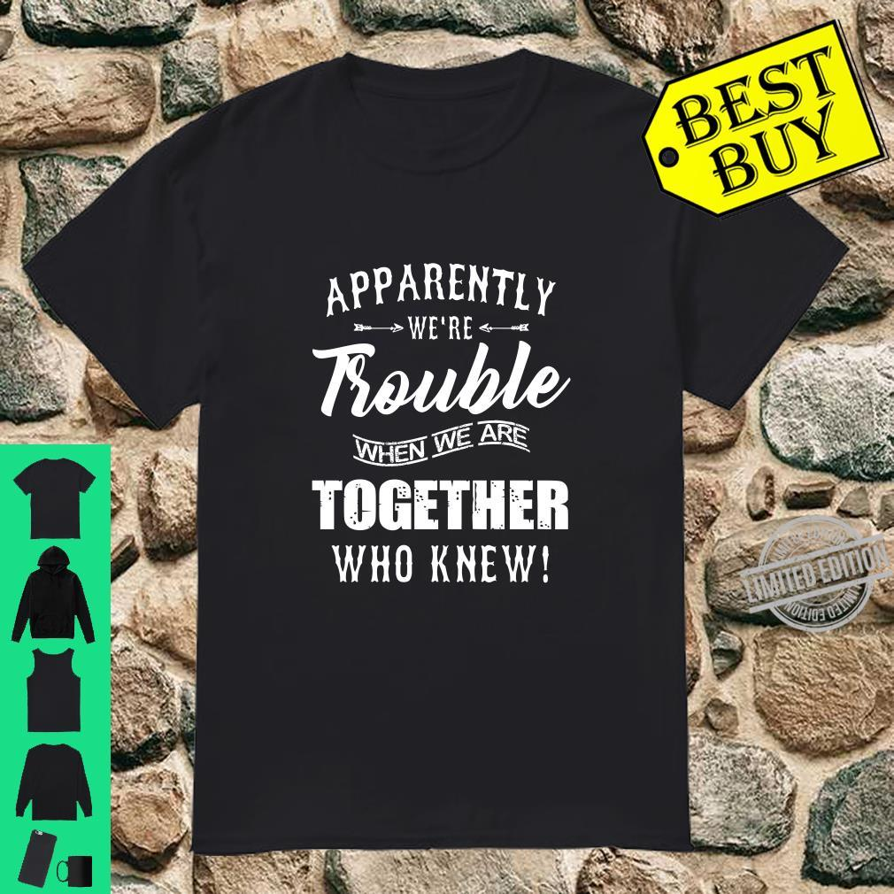 Apparently we are trouble when we are together who knew shirt