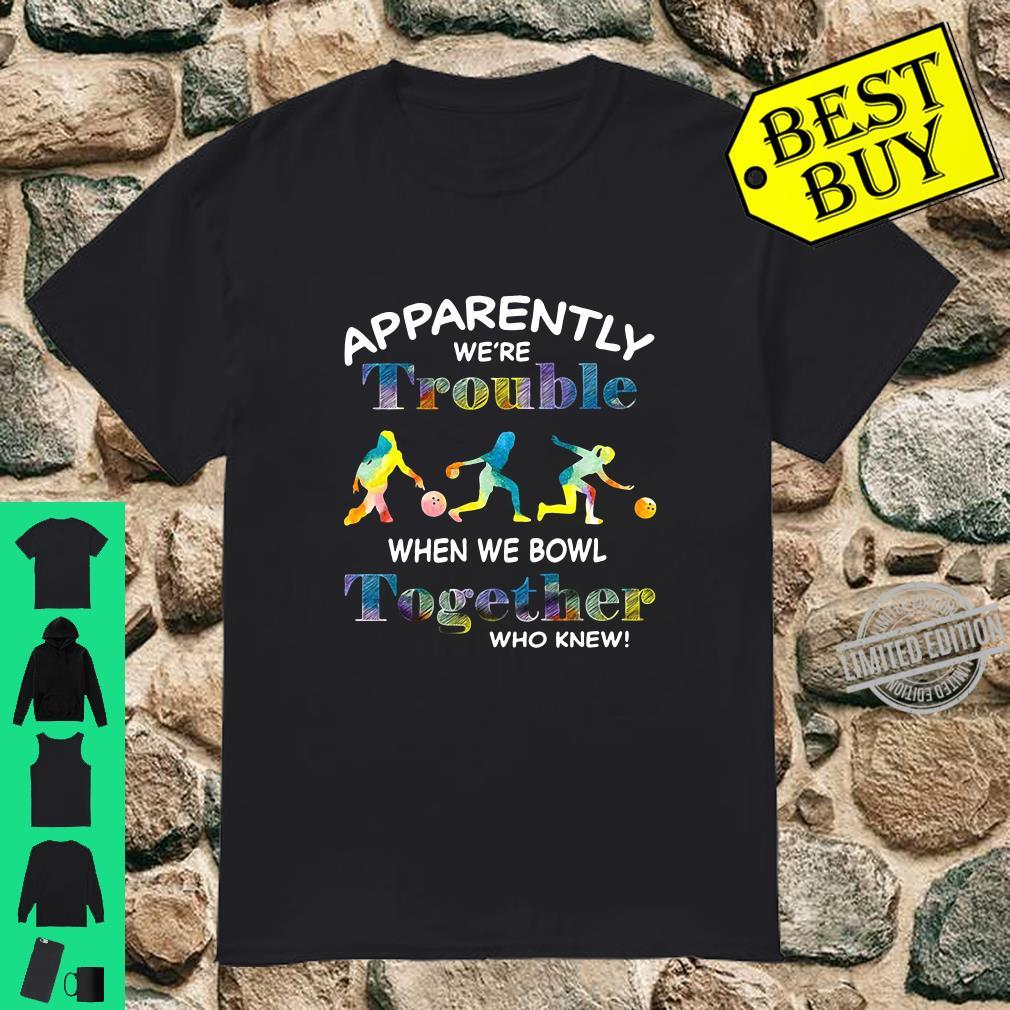Apparently we're trouble when we bowl together who knew shirt