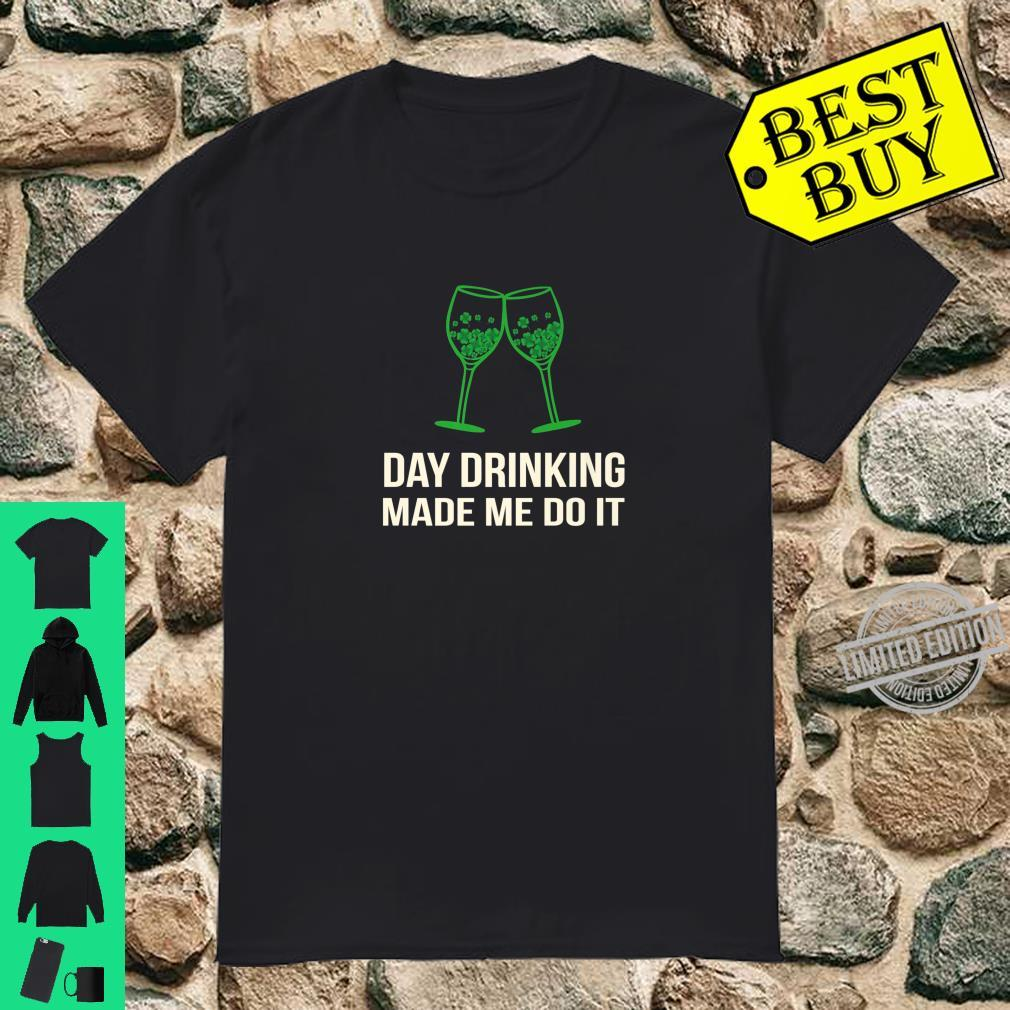 Day Drinking Made me Do It st Patricks Day Shirt