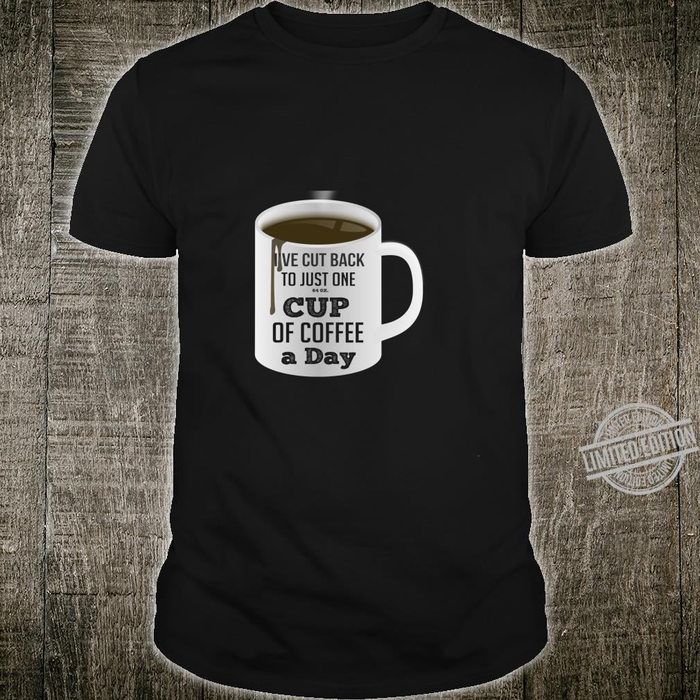 Funny Coffee Addict Ive Cut Down to One 64 ounce Cup Per Day Shirt
