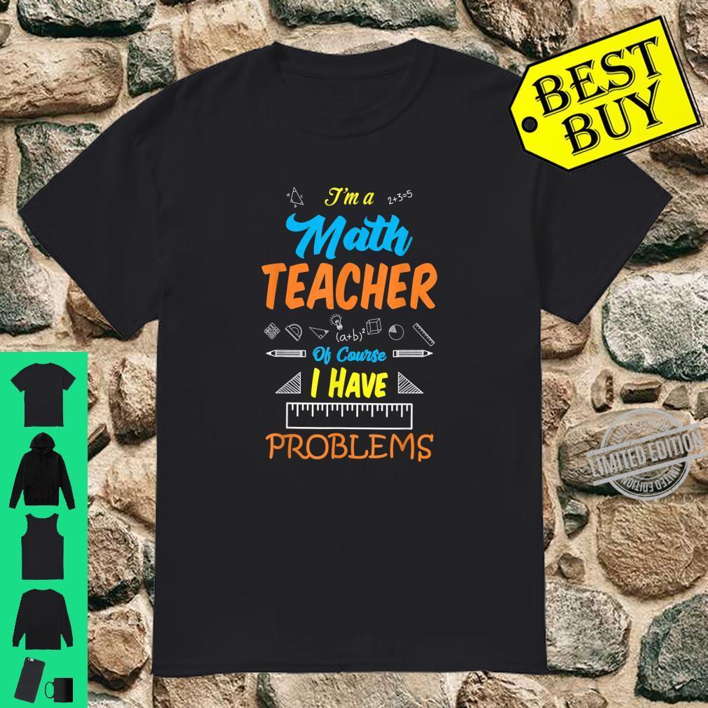 Teachers I'm Math Teacher, I have Problems Shirt