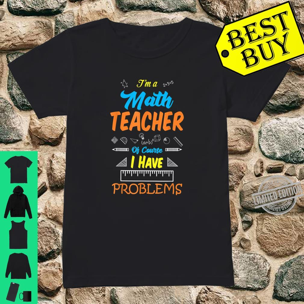 Teachers I'm Math Teacher, I have Problems Shirt ladies tee