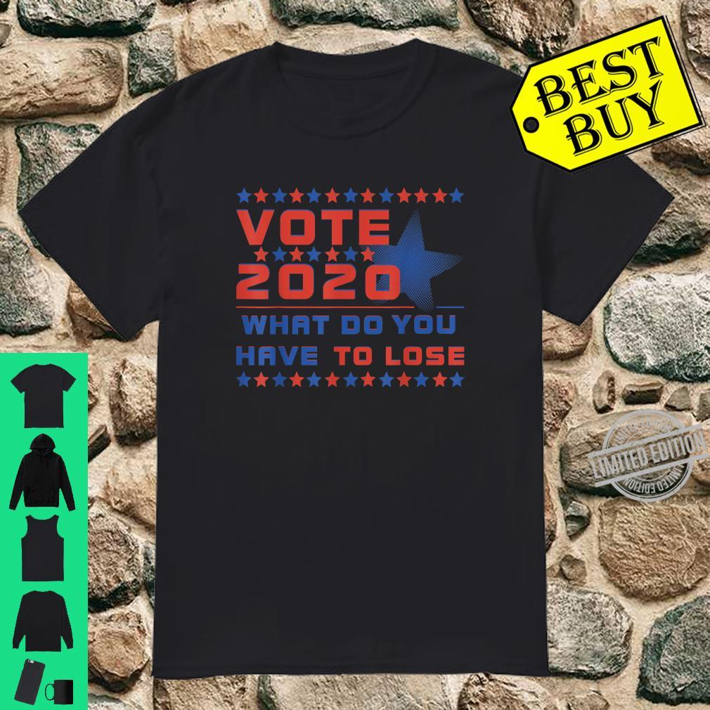 VOTE 2020 WHAT DO YOU HAVE TO LOSE Shirt